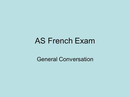 AS French Exam General Conversation. General advice In the conversation you will get unexpected questions on familiar topic areas (school, hobbies, future.