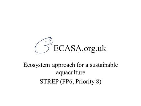 ECASA.org.uk Ecosystem approach for a sustainable aquaculture STREP (FP6, Priority 8)