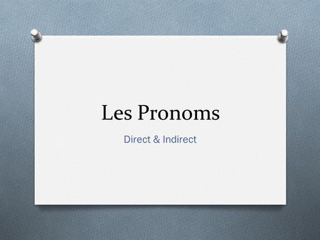 Les Pronoms Direct & Indirect. Direct Objects O We have already seen Direct objects. This is when you replace an object with a pronoun to avoid repeating.