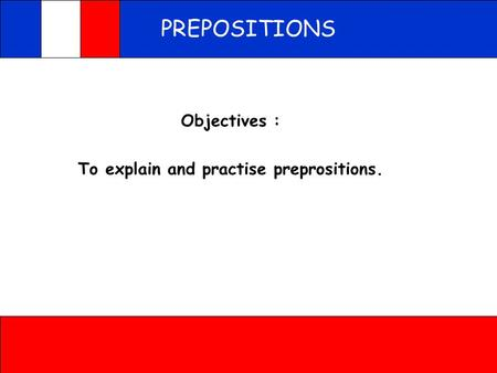 PREPOSITIONS Objectives : To explain and practise preprositions.