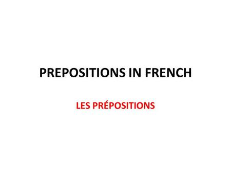 PREPOSITIONS IN FRENCH LES PRÉPOSITIONS. SO WHAT'S A PREPOSITION? IT'S A WORD THAT TELLS YOU WHERE A PERSON OR AN OBJECT IS or in other words IT TELLS.