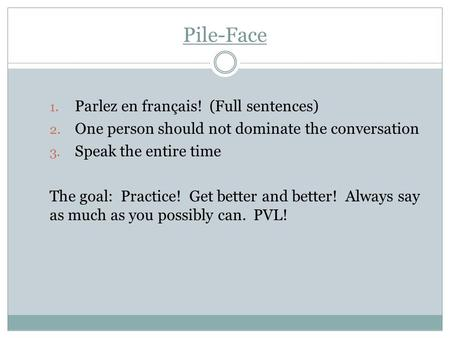 Pile-Face 1. Parlez en français! (Full sentences) 2. One person should not dominate the conversation 3. Speak the entire time The goal: Practice! Get better.