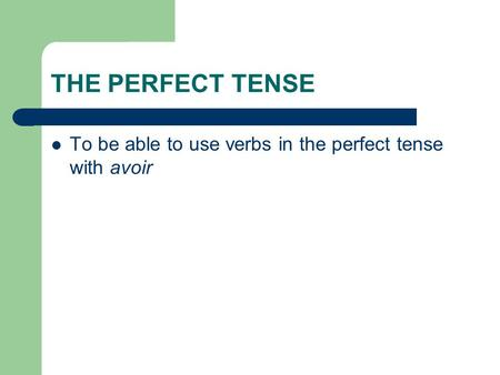 THE PERFECT TENSE To be able to use verbs in the perfect tense with avoir.