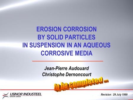 Cliquez EROSION CORROSION BY SOLID PARTICLES IN SUSPENSION IN AN AQUEOUS CORROSIVE MEDIA Jean-Pierre Audouard Christophe Dernoncourt Revision : 29 July.