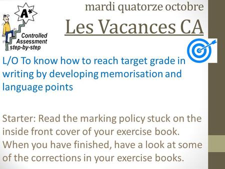 mardi quatorze octobre Les Vacances CA L/O To know how to reach target grade in writing by developing memorisation and language points Starter: Read the.