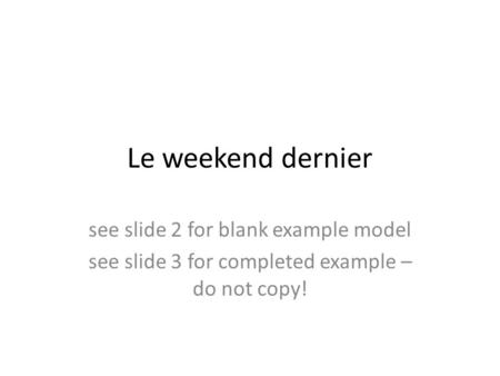 Le weekend dernier see slide 2 for blank example model see slide 3 for completed example – do not copy!