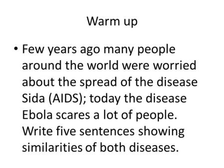 Warm up Few years ago many people around the world were worried about the spread of the disease Sida (AIDS); today the disease Ebola scares a lot of people.