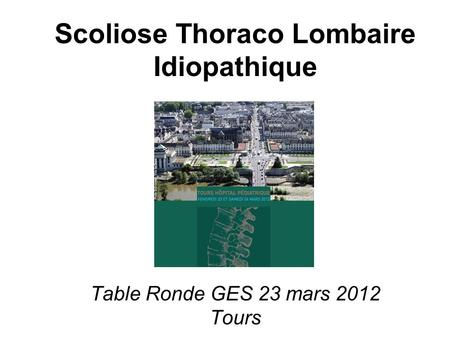?. Scoliose Thoraco Lombaire Idiopathique Table Ronde GES 23 mars 2012 Tours.