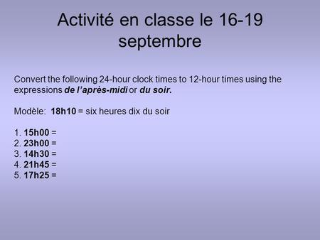 Activité en classe le 16-19 septembre Convert the following 24-hour clock times to 12-hour times using the expressions de l'après-midi or du soir. Modèle:
