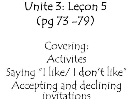 "Unite 3: Leçon 5 (pg 73 -79) Covering: Activites Saying ""I like/ I don't like"" Accepting and declining invitations."