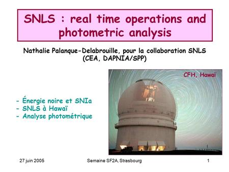 27 juin 2005Semaine SF2A, Strasbourg1 SNLS : real time operations and photometric analysis CFH, Hawa ï - Énergie noire et SNIa - SNLS à Hawaï - Analyse.