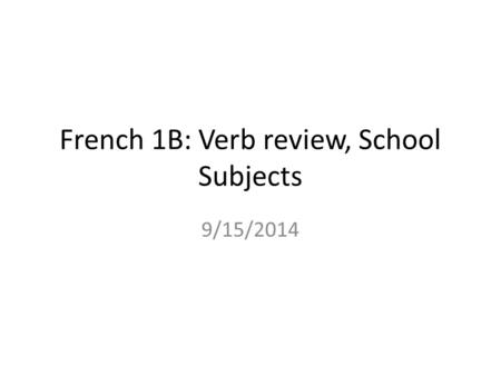French 1B: Verb review, School Subjects 9/15/2014.