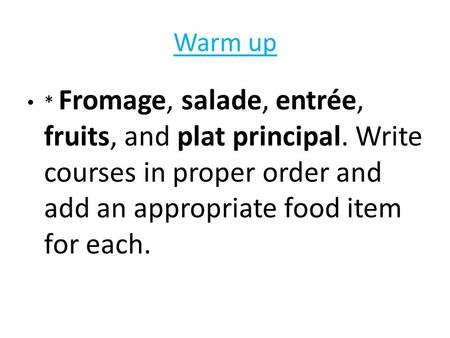 Warm up * Fromage, salade, entrée, fruits, and plat principal. Write courses in proper order and add an appropriate food item for each.