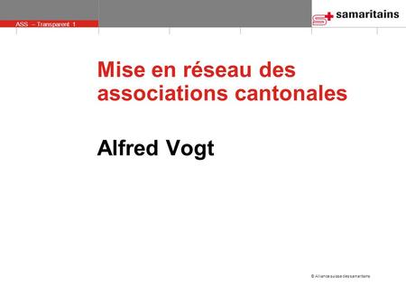 © Alliance suisse des samaritains ASS – Transparent 1 Alfred Vogt Mise en réseau des associations cantonales.