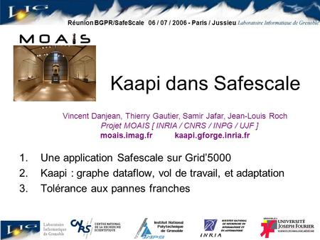 Laboratoire Informatique de Grenoble Réunion BGPR/SafeScale 06 / 07 / 2006 - Paris / Jussieu Kaapi dans Safescale 1.Une application Safescale sur Grid'5000.