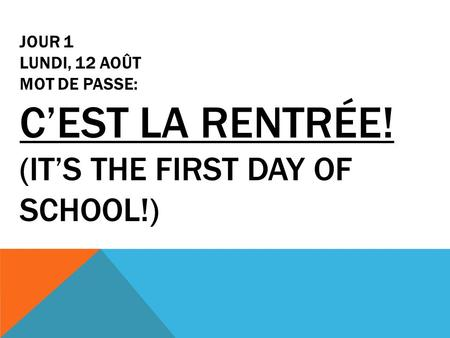 JOUR 1 LUNDI, 12 AOÛT MOT DE PASSE: C'EST LA RENTRÉE! (IT'S THE FIRST DAY OF SCHOOL!)