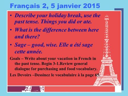 Français 2, 5 janvier 2015 Describe your holiday break, use the past tense. Things you did or ate. What is the difference between here and there? Sage.