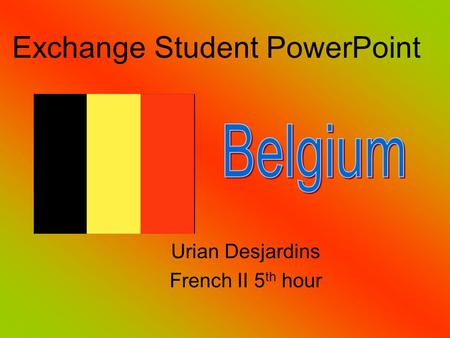 Urian Desjardins French II 5 th hour Exchange Student PowerPoint.