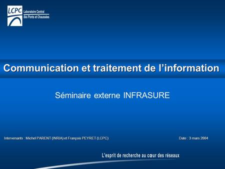 Communication et traitement de l'information Communication et traitement de l'information Séminaire externe INFRASURE Intervenants : Michel PARENT (INRIA)