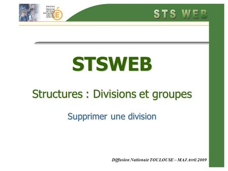 Diffusion Nationale TOULOUSE – MAJ Avril 2009 STSWEB Structures : Divisions et groupes Supprimer une division.