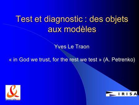 Test et diagnostic : des objets aux modèles Yves Le Traon « in God we trust, for the rest we test » (A. Petrenko)