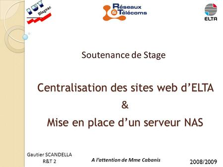 Centralisation des sites web d'ELTA & Mise en place d'un serveur NAS Soutenance de Stage Gautier SCANDELLA R&T 2 A l'attention de Mme Cabanis 2008/2009.