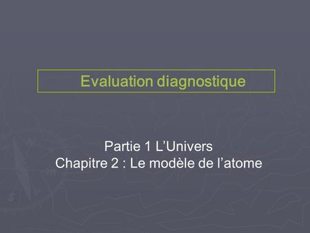 Evaluation diagnostique Partie 1 L'Univers Chapitre 2 : Le modèle de l'atome Evaluation diagnostique.