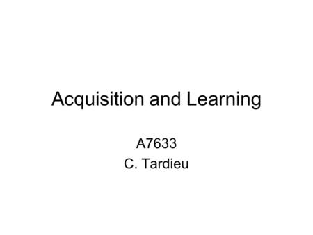 Acquisition and Learning A7633 C. Tardieu. Some definitions Mothertongue Native tongue Family tongue First language/Second language Source language/target.