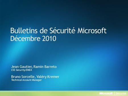 Bulletins de Sécurité Microsoft Décembre 2010 Jean Gautier, Ramin Barreto CSS Security EMEA Bruno Sorcelle, Valéry Kremer Technical Account Manager.