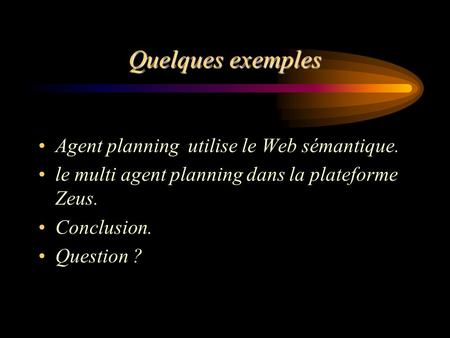 Quelques exemples Agent planning utilise le Web sémantique. le multi agent planning dans la plateforme Zeus. Conclusion. Question ?