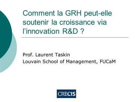 Comment la GRH peut-elle soutenir la croissance via l'innovation R&D ? Prof. Laurent Taskin Louvain School of Management, FUCaM.