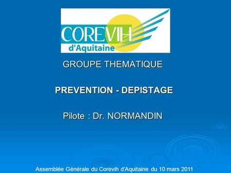 GROUPE THEMATIQUE PREVENTION - DEPISTAGE PREVENTION - DEPISTAGE Pilote : Dr. NORMANDIN Assemblée Générale du Corevih d'Aquitaine du 10 mars 2011.