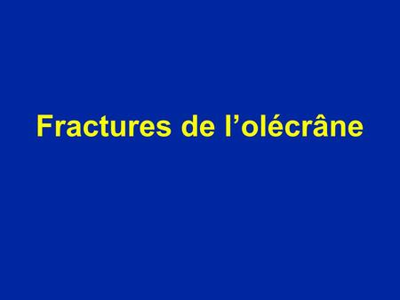 Fractures de l'olécrâne. Choc direct le + souvent Déplacement par la traction du triceps Extension active impossible Palpation : douleur : fragment mobile.