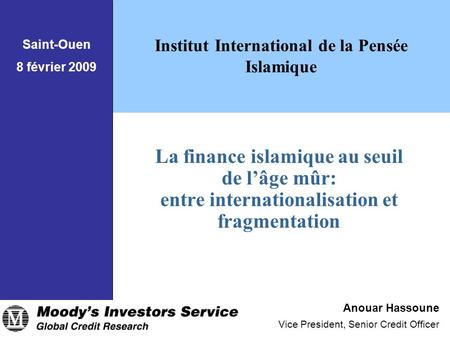 La finance islamique au seuil de l'âge mûr: entre internationalisation et fragmentation Anouar Hassoune Vice President, Senior Credit Officer Institut.