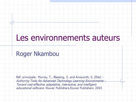 Les environnements auteurs Roger Nkambou Réf. principale: Murray, T., Blessing, S. and Ainsworth, S. (Eds) : Authoring Tools for Advanced Technology Learning.