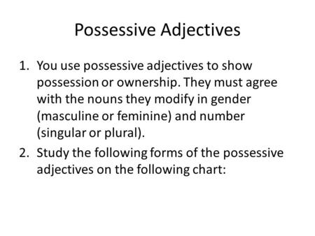 Possessive Adjectives 1.You use possessive adjectives to show possession or ownership. They must agree with the nouns they modify in gender (masculine.
