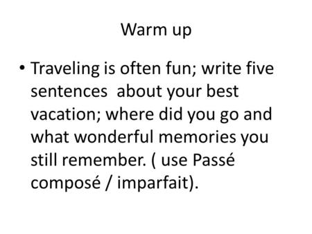 Warm up Traveling is often fun; write five sentences about your best vacation; where did you go and what wonderful memories you still remember. ( use.