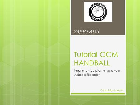 Tutorial OCM HANDBALL Imprimer les planning avec Adobe Reader 24/04/2015 Commission Internet1.