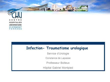 Infection- Traumatisme urologique Service d'Urologie Constance de Lapasse Professeur Boiteux Hôpital Gabriel Montpied.