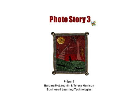 Photo Story 3 Préparé Barbara McLaughlin & Teresa Harrison Business & Learning Technologies.