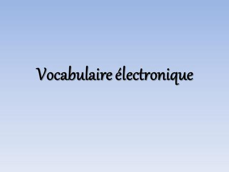 Vocabulaire électronique. What can we do? Qu'est-ce qu'on peut faire?