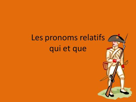 Les pronoms relatifs qui et que. Qu'est-ce que c'est? Relative pronouns are used to connect sentences to one another.