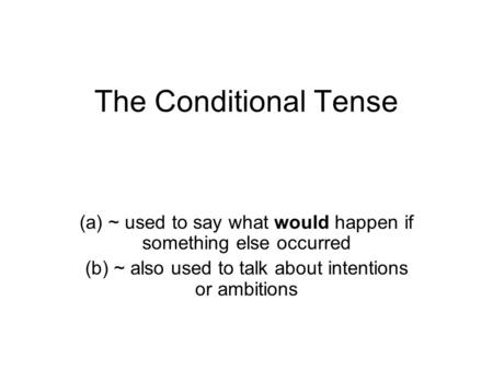 The Conditional Tense (a) ~ used to say what would happen if something else occurred (b) ~ also used to talk about intentions or ambitions.