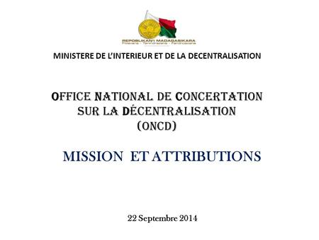 MINISTERE DE L'INTERIEUR ET DE LA DECENTRALISATION Office National de Concertation sur la Décentralisation (ONCD) MISSION ET ATTRIBUTIONS 22 Septembre.