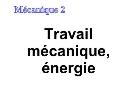 Travail mécanique, énergie. Plan I.Introduction II.Observations III.Travail mécanique (F constante) Travail mécanique (F varie) IV.Energie cinétique V.Energie.