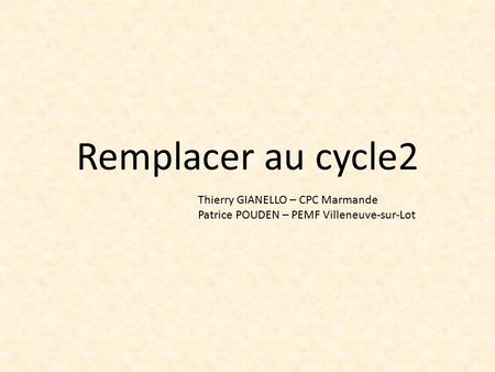 Remplacer au cycle2 Thierry GIANELLO – CPC Marmande Patrice POUDEN – PEMF Villeneuve-sur-Lot.