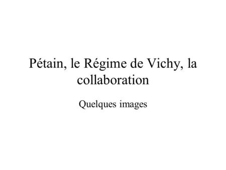 Pétain, le Régime de Vichy, la collaboration