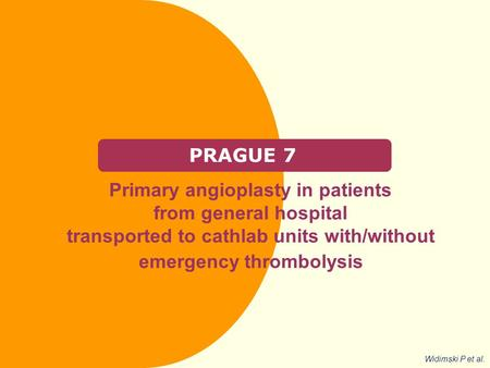 PRAGUE 7 Primary angioplasty in patients from general hospital transported to cathlab units with/without emergency thrombolysis Widimski P et al.