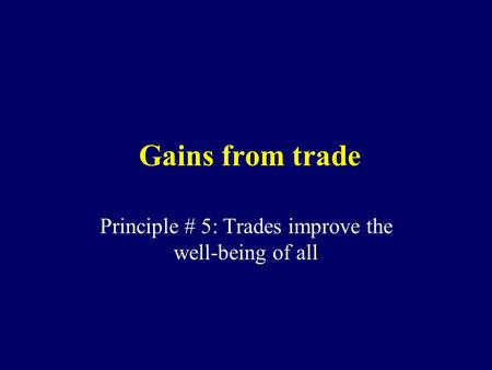 Gains from trade Principle # 5: Trades improve the well-being of all.