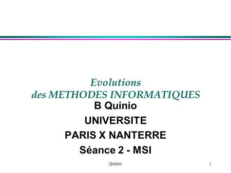 Quinio1 Evolutions des METHODES INFORMATIQUES B Quinio UNIVERSITE PARIS X NANTERRE Séance 2 - MSI.